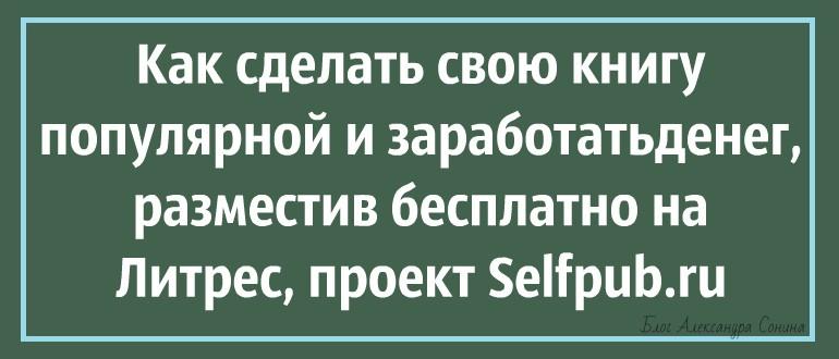 Как сделать свою книгу популярной и заработать денег, разместив бесплатно на Литрес, проект Selfpub.ru