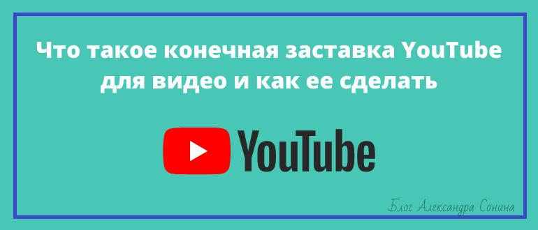 Что такое конечная заставка YouTube для видео и как ее сделать