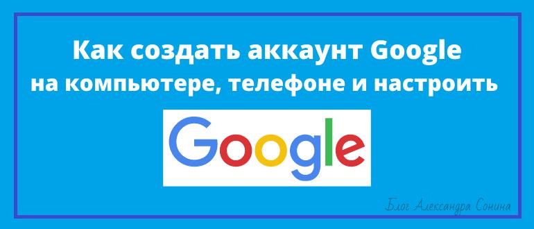Как создать аккаунт Google на компьютере, телефоне и настроить