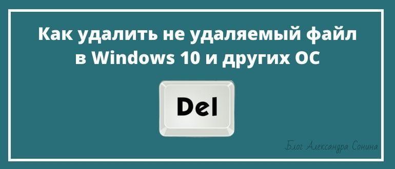 Как удалить не удаляемый файл в Windows 10 и других OC