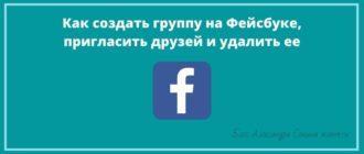 Как создать группу на Фейсбуке, пригласить друзей и удалить ее