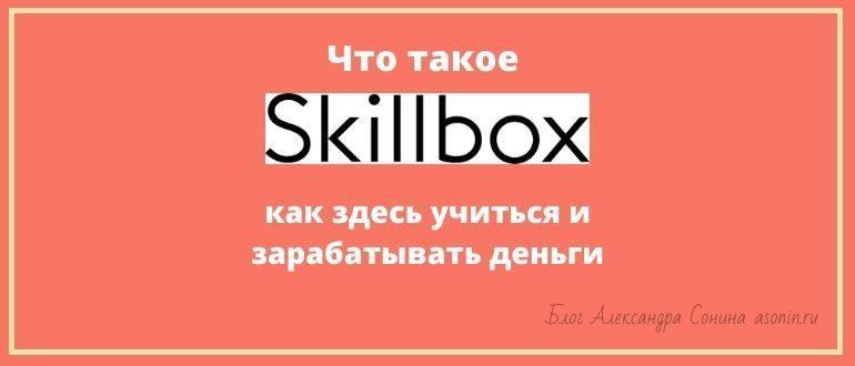 Что такое Скиллбокс (Skillbox) - как здесь учиться и зарабатывать деньги